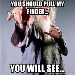 Pissed Off Dumbledore - You should pull my finger... You will see...