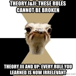 Music Major Ostrich - Theory I&II: These rules cannot be broken Theory III and up: every rule you learned is now IRRELEVANT