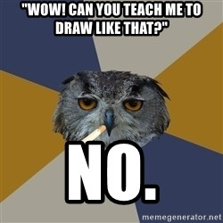 "Art Student Owl - ""Wow! Can you teach me to draw like that?"" no."