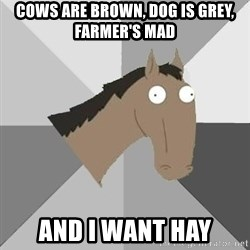 Retard Horse - cows are brown, dog is grey, farmer's mad and i want hay