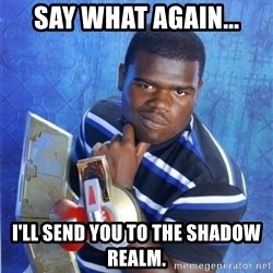 yugioh - Say what again... I'll send you to the Shadow Realm.