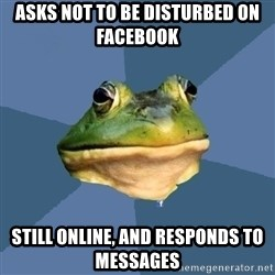 FACEBOOK FROG - ASKS NOT TO BE DISTURBED ON FACEBOOK STILL ONLINE, AND RESPONDs to messages