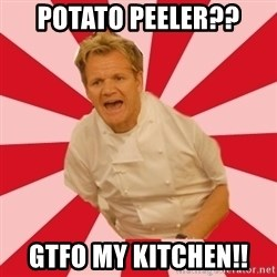 Chef Ramsay  - PotatO peeler?? GTFO MY KITCHEN!!