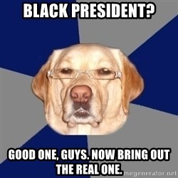 Racist Dawg - Black president? Good one, guys. now bring out the real one.