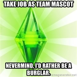 Sims - take job as team mascot nevermind, I'd rather be a burglar.