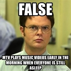 Dwight Meme - False Mtv plays music videos early in the morning when everyone is still asleep