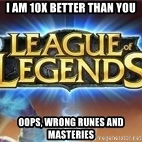 League of legends - I am 10x better than you oops, wrong runes and masteries