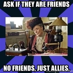Maggie Smith being a boss - Ask if they are friends No friends, just allies.