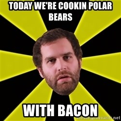 Epic Meal Time - Today we're cookin polar bears With bacon