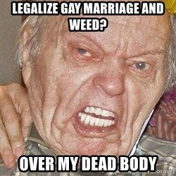 Grumpy Grandpa - Legalize gay marriage and weed? over my dead body