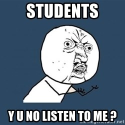 Y U no listen? - students Y U no Listen to me ?