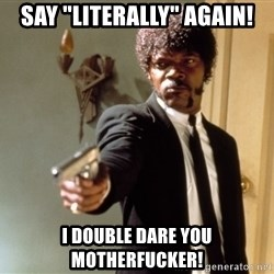"Samuel L Jackson - say ""literally"" Again! I double dare you motherfucker!"