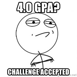 Challenge Accepted - 4.0 GPA? CHALLENGE ACCEPTED