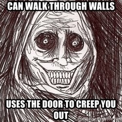 Horrifying Ghost - can walk through walls uses the door to creep you out