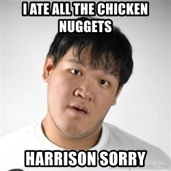 Harrison Sorry - i ate all the chicken nuggets  Harrison Sorry