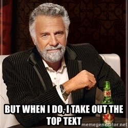 The Most Interesting Man In The World - but when i do, i take out the top text