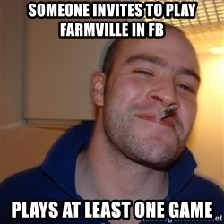 Good Guy Greg - someone invites to play farmville in fb plays at least one game