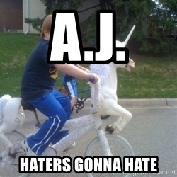 unicorn - A.J. haters gonna hate