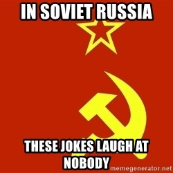 In Soviet Russia - in soviet russia  THESE jokes laugh at nobody