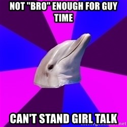 "Bidolphin - Not ""Bro"" enough for guy time Can't Stand Girl Talk"