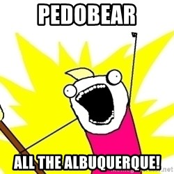 X ALL THE THINGS - PEDOBEAR ALL THE ALBUQUERQUE!