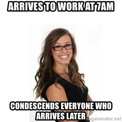 Overachieving Office Girl - Arrives to work at 7am condescends everyone who arrives later