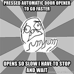 Whyyy??? - Pressed automatic door opener to go faster opens so slow i have to stop and wait
