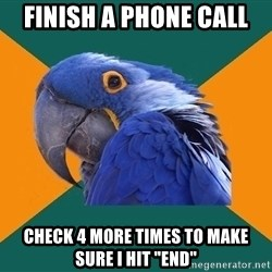 "Paranoid Parrot - Finish a phone call check 4 more times to make sure i hit ""end"""