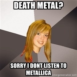 Musically Oblivious 8th Grader - death metal? sorry i dont listen to metallica