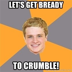 Advice Peeta - let's get bready to crumble!
