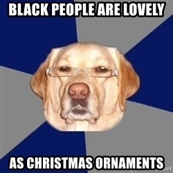 Racist Dawg - Black People are lovely as christmas ornaments