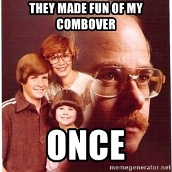 Vengeance Dad - They made fun of my combover once