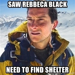 Bear Grylls - Saw rebbeca black need to find shelter