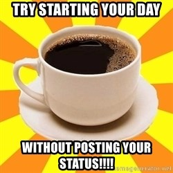Cup of coffee - Try starting your day Without posting your status!!!!