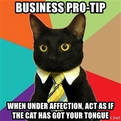 Business Cat - business pro-tip when under affection, act as if the cat has got your tongue