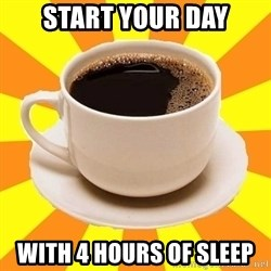 Cup of coffee - start your day with 4 hours of sleep