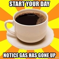 Cup of coffee - Start your day notice gas has gone up