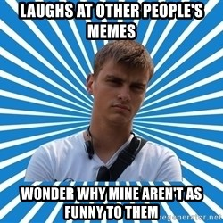 Typical Boy - laughs at other people's memes wonder why mine aren't as funny to them