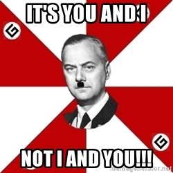 TheGrammarNazi - it's you and I Not I and YOu!!!