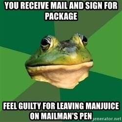 Foul Bachelor Frog - YOU RECEIVE MAIL AND SIGN FOR PACKAGE FEEL GUILTY FOR LEAVING MANjUICE ON MAILMAN'S PEN