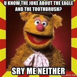 Fozzie Wocka Wocka - u know the joke about the eagle and the toothbrush? sry me neither