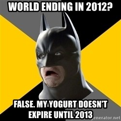 Bad Factman - World ending in 2012? False. my yogurt doesn't expire until 2013