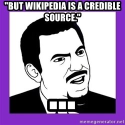 "Seriously Teacher - ""But Wikipedia is a Credible source."" ..."