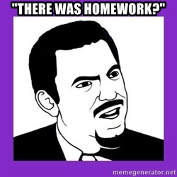 "Seriously Teacher - ""There was homework?"""