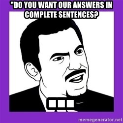 "Seriously Teacher - ""Do you want our answers in complete sentences? ..."