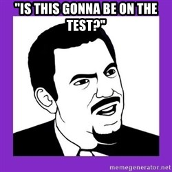 "Seriously Teacher - ""Is this gonna be on the test?"""