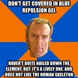 Cave Johnson - Don't get covered in blue repulsion gel Haven't quite nailed down the element. but, It's a lively one, and does not like the human skeleton