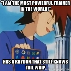 """Gary Oak - """"I am the most powerful trainer in the world!"""" has a rhydon that still knows tail whip"""