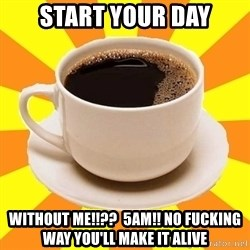 Cup of coffee - start your day without me!!??  5am!! no fucking way you'll make it alive