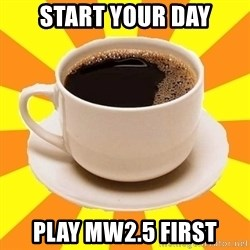 Cup of coffee - Start your day play Mw2.5 first